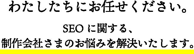 わたしたちにお任せください。SEOに関する、制作会社さまのお悩みを解決いたします。